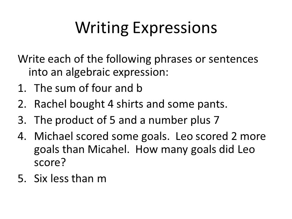 Writing Expressions Write each of the following phrases or sentences into an algebraic expression: 1.The sum of four and b 2.Rachel bought 4 shirts and some pants.