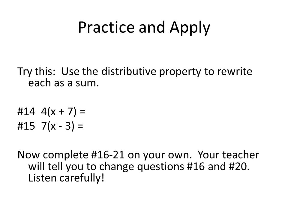 Practice and Apply Try this: Use the distributive property to rewrite each as a sum. #14 4(x + 7) = #15 7(x - 3) = Now complete #16-21 on your own. Yo