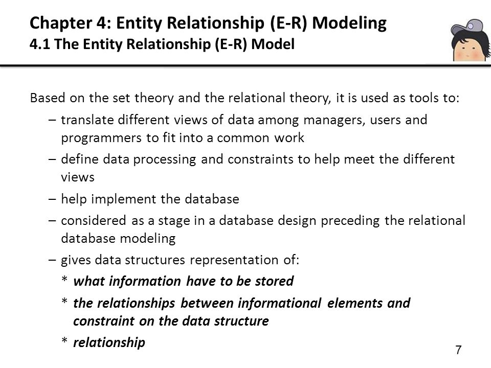 Chapter 4: Entity Relationship (E-R) Modeling 4.1 The Entity Relationship (E-R) Model 7 Based on the set theory and the relational theory, it is used