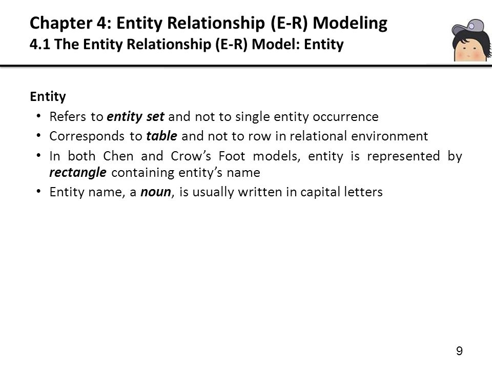 9 Entity Refers to entity set and not to single entity occurrence Corresponds to table and not to row in relational environment In both Chen and Crow'