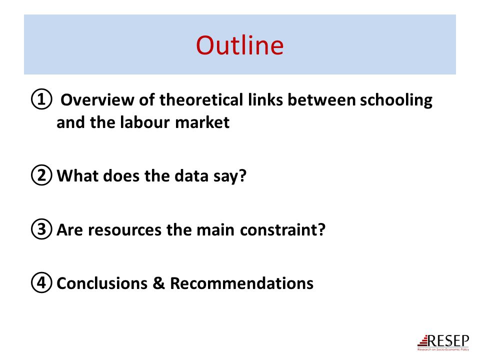 Outline ① Overview of theoretical links between schooling and the labour market ②What does the data say? ③Are resources the main constraint? ④Conclusi