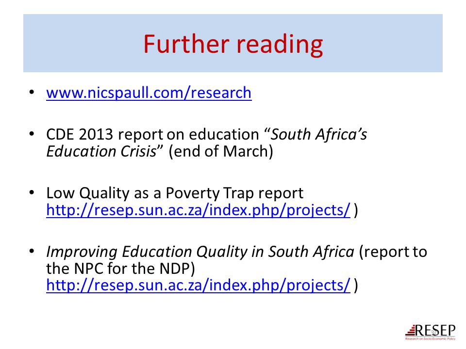 "Further reading www.nicspaull.com/research CDE 2013 report on education ""South Africa's Education Crisis"" (end of March) Low Quality as a Poverty Trap"