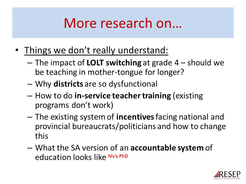More research on… Things we don't really understand: – The impact of LOLT switching at grade 4 – should we be teaching in mother-tongue for longer? –