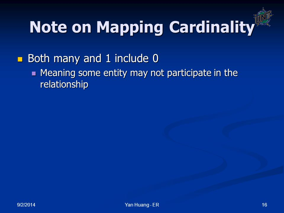 9/2/2014 16Yan Huang - ER Note on Mapping Cardinality Both many and 1 include 0 Both many and 1 include 0 Meaning some entity may not participate in t