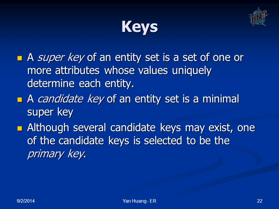 9/2/2014 22Yan Huang - ER Keys A super key of an entity set is a set of one or more attributes whose values uniquely determine each entity. A super ke