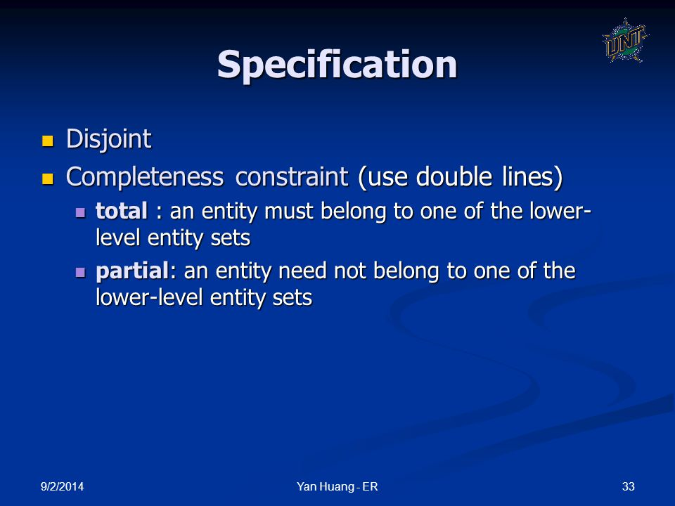 9/2/2014 33Yan Huang - ER Specification Disjoint Disjoint Completeness constraint (use double lines) Completeness constraint (use double lines) total