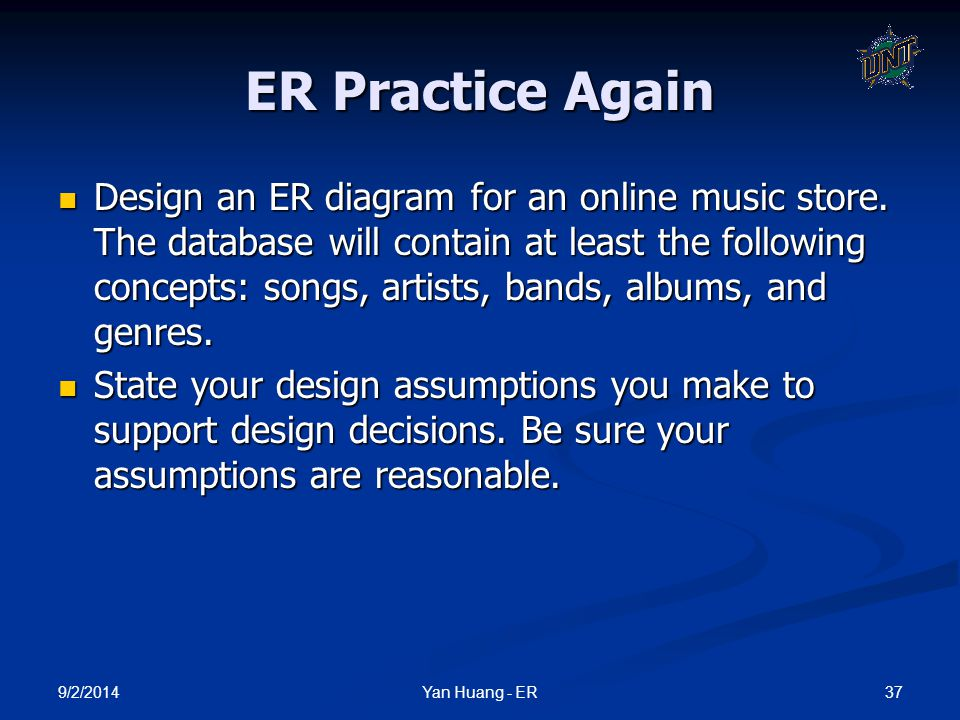 9/2/2014 37Yan Huang - ER ER Practice Again Design an ER diagram for an online music store. The database will contain at least the following concepts: