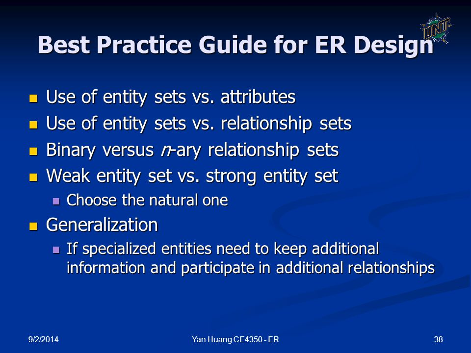 9/2/2014 38Yan Huang CE4350 - ER Best Practice Guide for ER Design Use of entity sets vs. attributes Use of entity sets vs. attributes Use of entity s