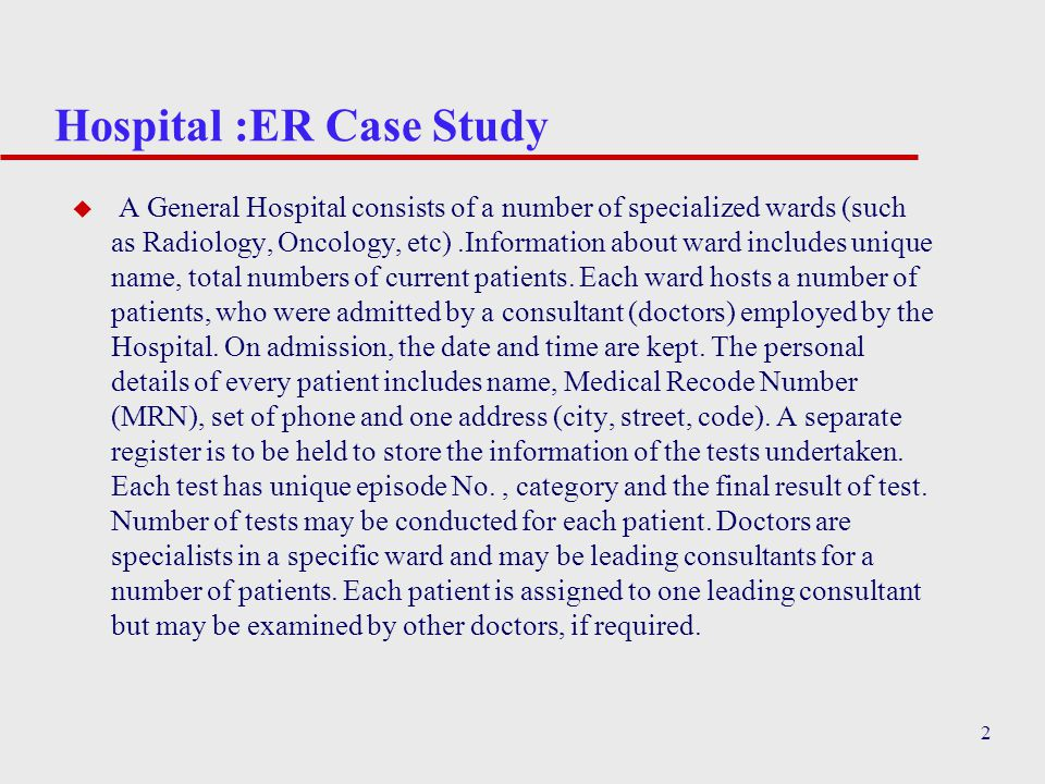 2 Hospital :ER Case Study u A General Hospital consists of a number of specialized wards (such as Radiology, Oncology, etc).Information about ward includes unique name, total numbers of current patients.