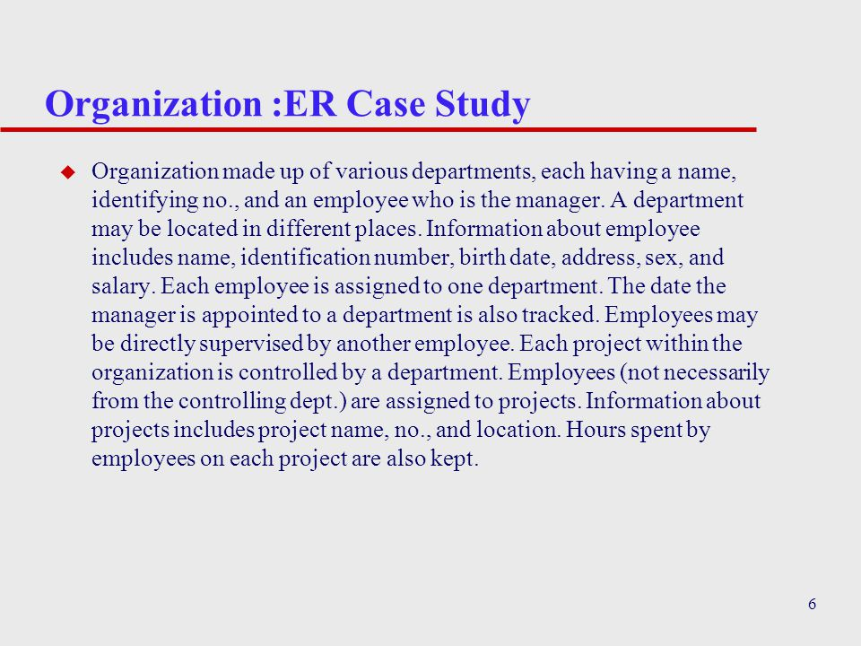6 Organization :ER Case Study u Organization made up of various departments, each having a name, identifying no., and an employee who is the manager.