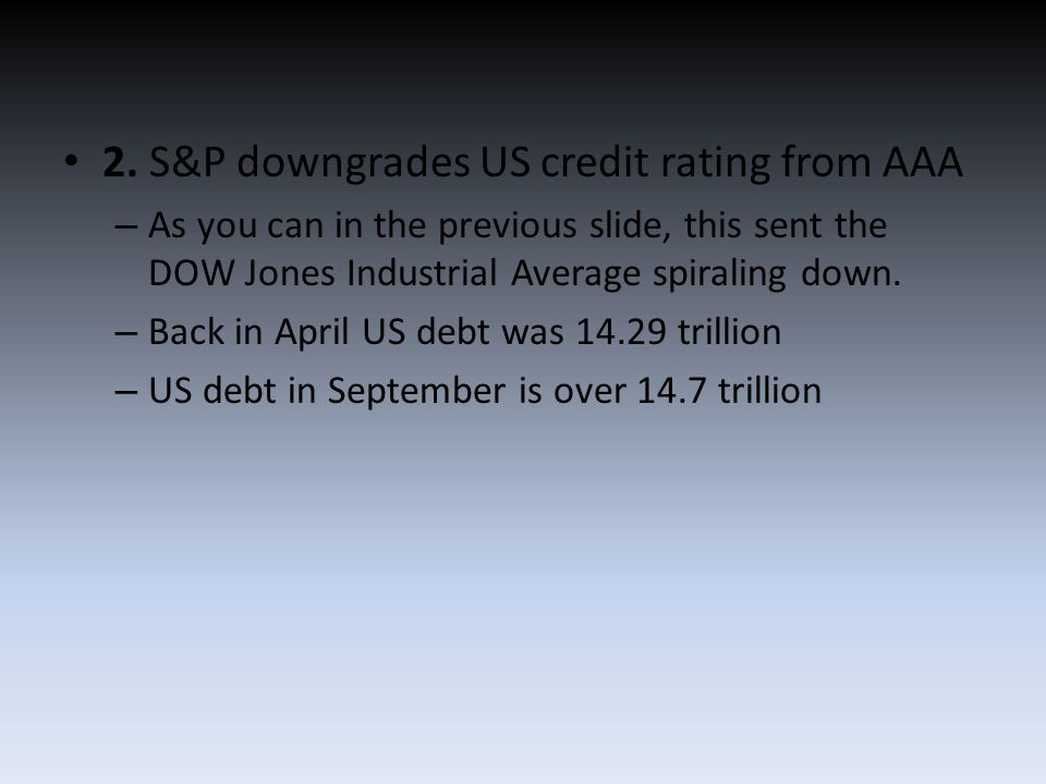 2. S&P downgrades US credit rating from AAA – As you can in the previous slide, this sent the DOW Jones Industrial Average spiraling down. – Back in A