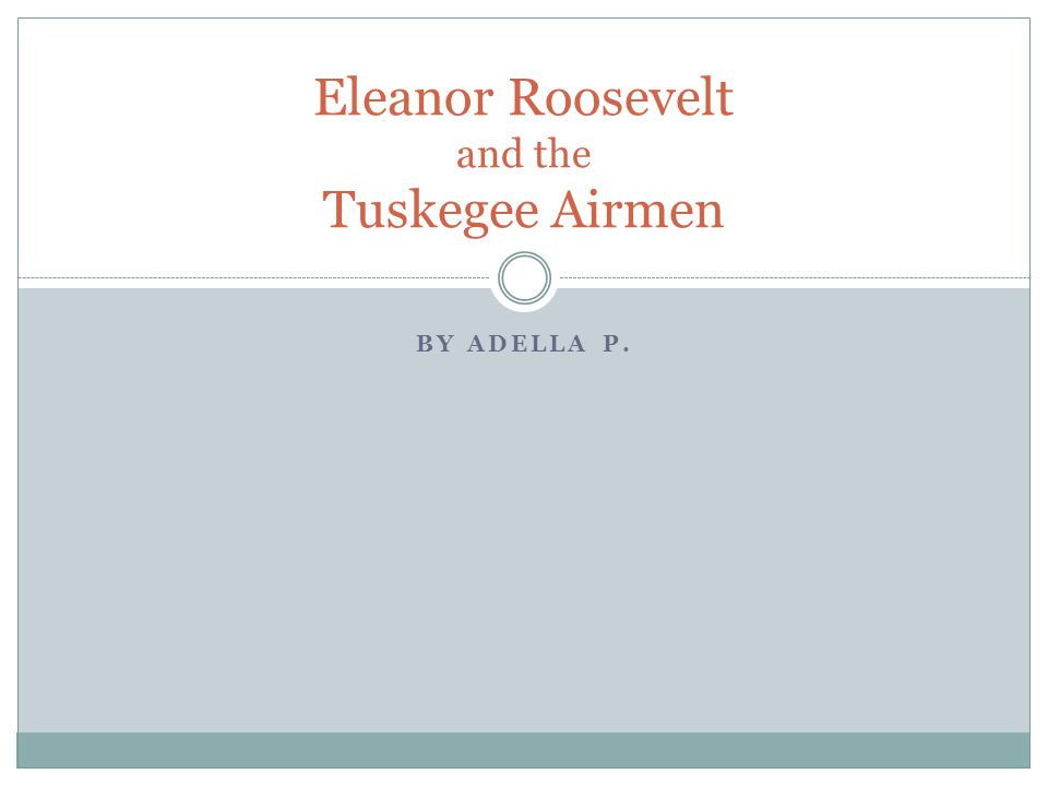 BY ADELLA P. Eleanor Roosevelt and the Tuskegee Airmen