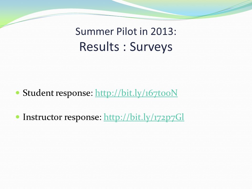 Summer Pilot in 2013: Results : Surveys Student response: http://bit.ly/167t0oNhttp://bit.ly/167t0oN Instructor response: http://bit.ly/172p7Glhttp://bit.ly/172p7Gl