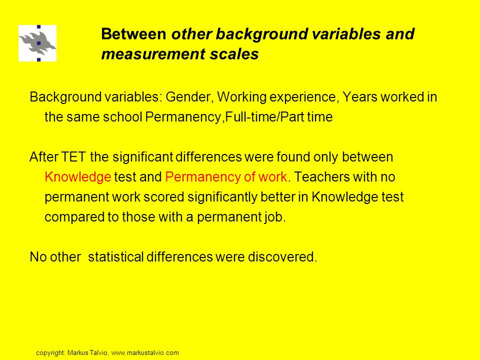 Between other background variables and measurement scales Background variables: Gender, Working experience, Years worked in the same school Permanency,Full-time/Part time After TET the significant differences were found only between Knowledge test and Permanency of work.