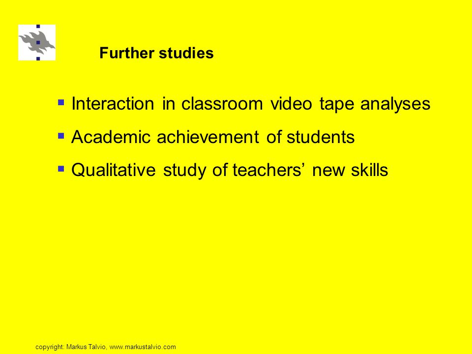 Further studies  Interaction in classroom video tape analyses  Academic achievement of students  Qualitative study of teachers' new skills copyright: Markus Talvio, www.markustalvio.com