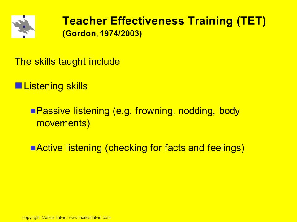Teacher Effectiveness Training (TET) (Gordon, 1974/2003) The skills taught include Listening skills Passive listening (e.g.