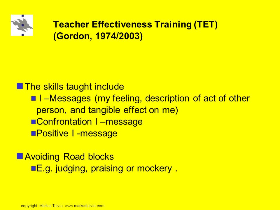 Teacher Effectiveness Training (TET) (Gordon, 1974/2003) The skills taught include I –Messages (my feeling, description of act of other person, and tangible effect on me) Confrontation I –message Positive I -message Avoiding Road blocks E.g.