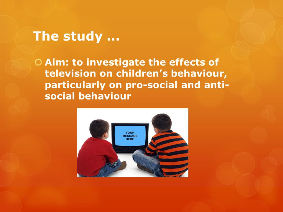The study …  Aim: to investigate the effects of television on children's behaviour, particularly on pro-social and anti- social behaviour