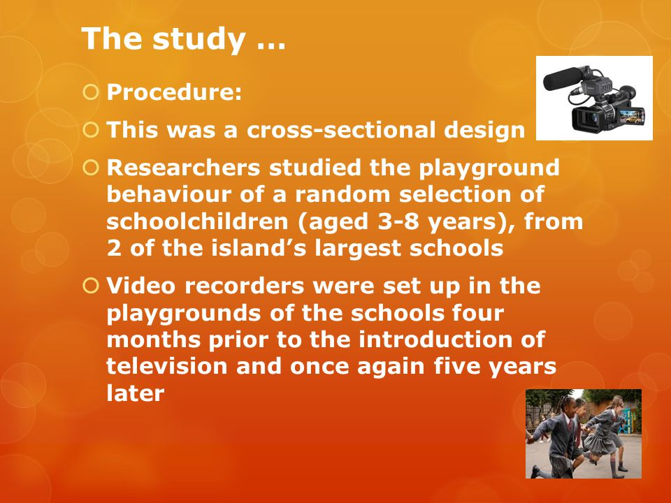 The study …  Procedure:  This was a cross-sectional design  Researchers studied the playground behaviour of a random selection of schoolchildren (aged 3-8 years), from 2 of the island's largest schools  Video recorders were set up in the playgrounds of the schools four months prior to the introduction of television and once again five years later