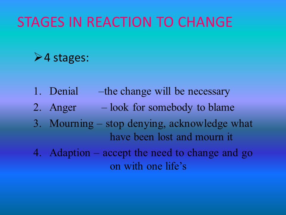STAGES IN REACTION TO CHANGE  4 stages: 1.Denial –the change will be necessary 2.Anger – look for somebody to blame 3.Mourning – stop denying, acknowledge what have been lost and mourn it 4.Adaption – accept the need to change and go on with one life's