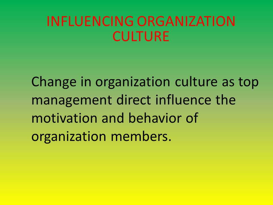INFLUENCING ORGANIZATION CULTURE Change in organization culture as top management direct influence the motivation and behavior of organization members.