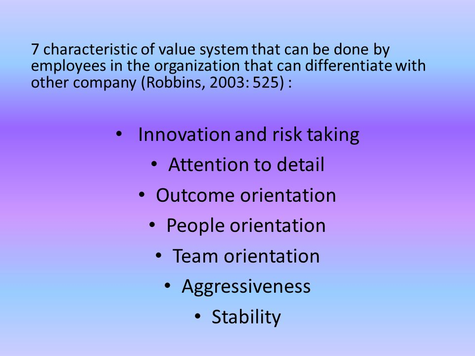 7 characteristic of value system that can be done by employees in the organization that can differentiate with other company (Robbins, 2003: 525) : Innovation and risk taking Attention to detail Outcome orientation People orientation Team orientation Aggressiveness Stability