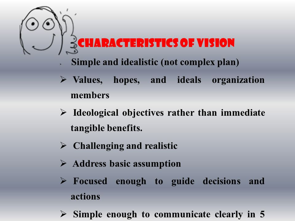 CharacteristicS of Vision  Simple and idealistic (not complex plan)  Values, hopes, and ideals organization members  Ideological objectives rather than immediate tangible benefits.