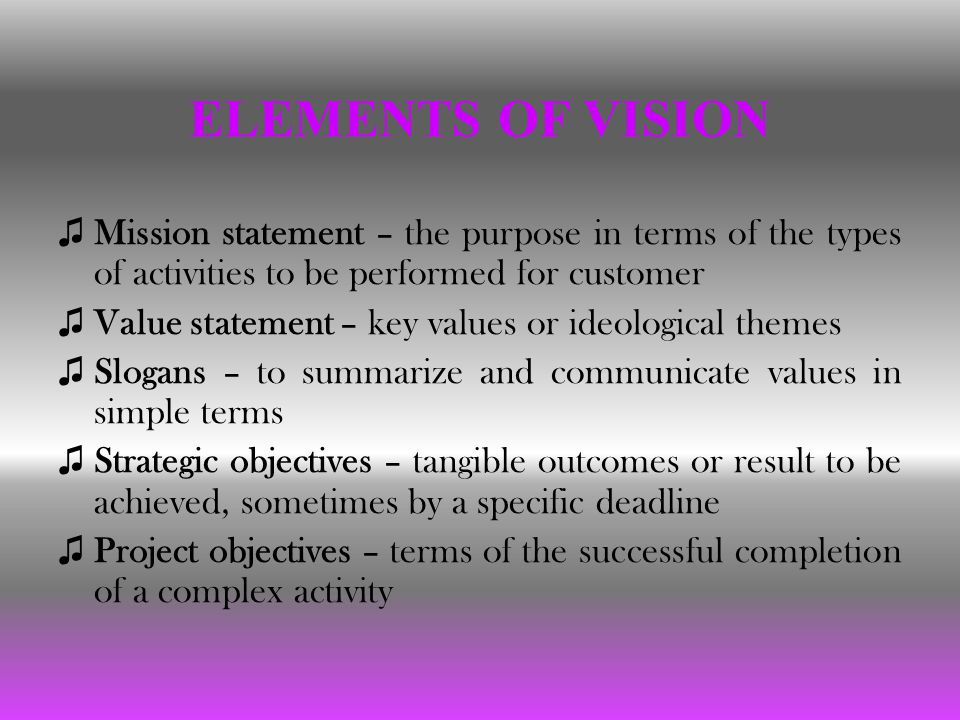 ELEMENTS OF VISION ♫ Mission statement – the purpose in terms of the types of activities to be performed for customer ♫ Value statement – key values or ideological themes ♫ Slogans – to summarize and communicate values in simple terms ♫ Strategic objectives – tangible outcomes or result to be achieved, sometimes by a specific deadline ♫ Project objectives – terms of the successful completion of a complex activity