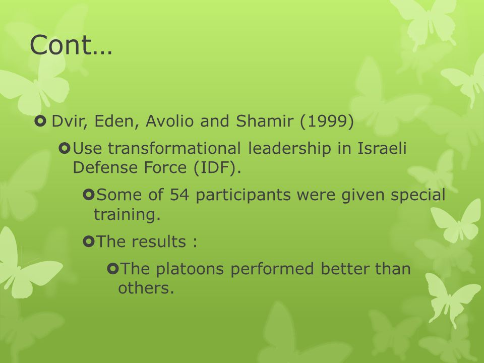 Cont…  Dvir, Eden, Avolio and Shamir (1999)  Use transformational leadership in Israeli Defense Force (IDF).  Some of 54 participants were given sp
