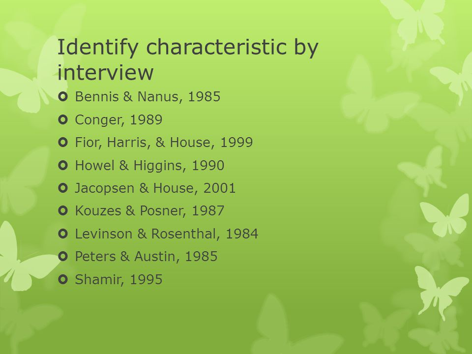 Identify characteristic by interview  Bennis & Nanus, 1985  Conger, 1989  Fior, Harris, & House, 1999  Howel & Higgins, 1990  Jacopsen & House, 2