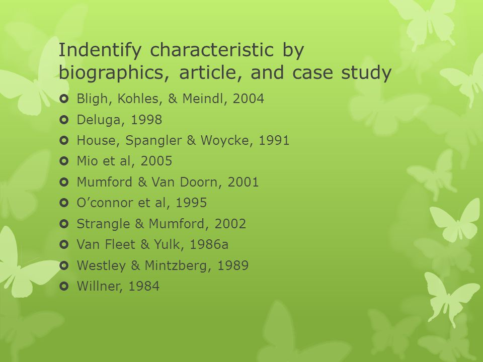 Indentify characteristic by biographics, article, and case study  Bligh, Kohles, & Meindl, 2004  Deluga, 1998  House, Spangler & Woycke, 1991  Mio