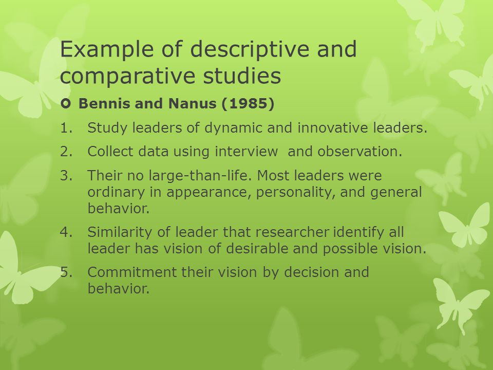 Example of descriptive and comparative studies  Bennis and Nanus (1985) 1.Study leaders of dynamic and innovative leaders. 2.Collect data using inter