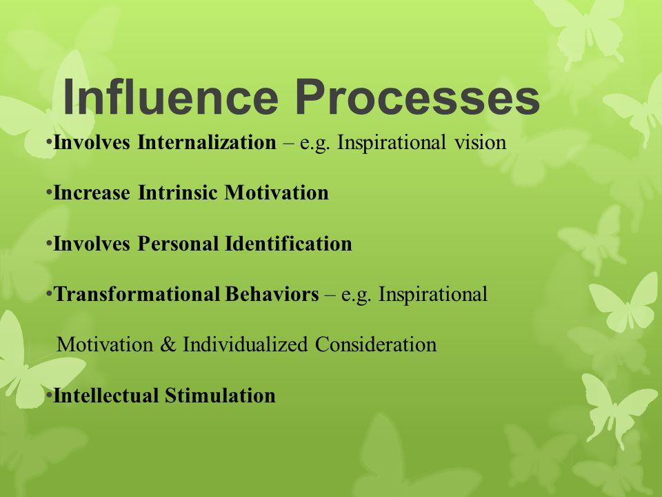 Influence Processes Involves Internalization – e.g. Inspirational vision Increase Intrinsic Motivation Involves Personal Identification Transformation