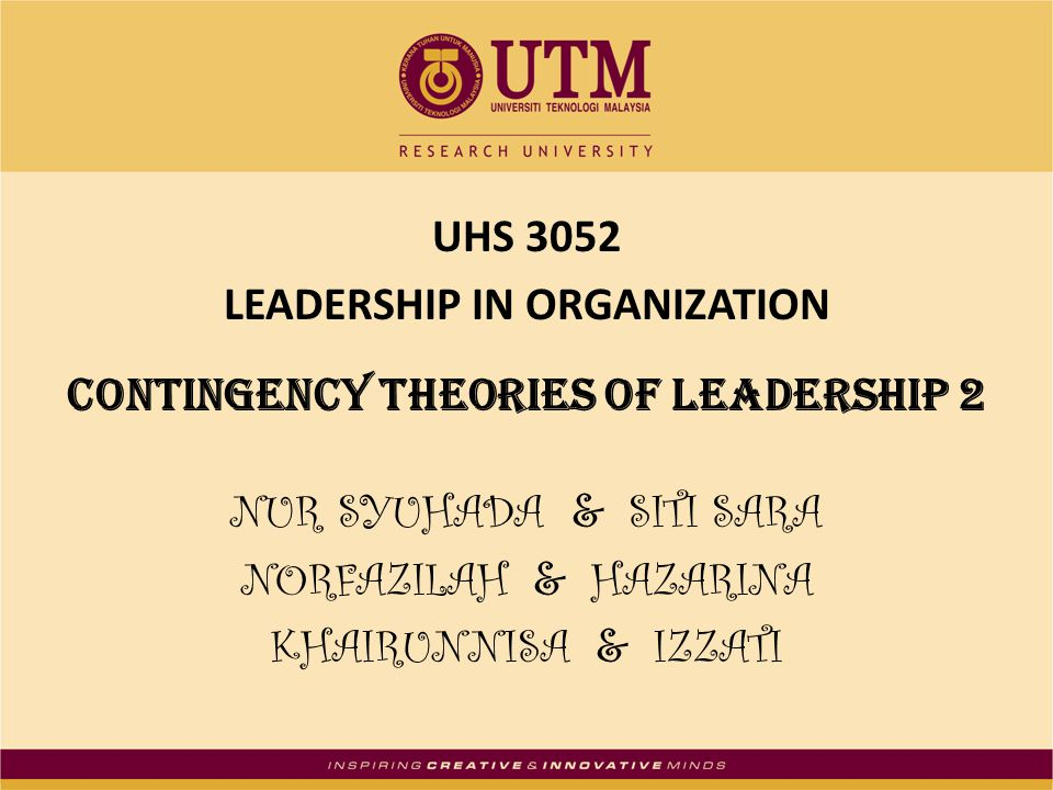 UHS 3052 LEADERSHIP IN ORGANIZATION Contingency theories of leadership 2 NUR SYUHADA & SITI SARA NORFAZILAH & HAZARINA KHAIRUNNISA & IZZATI