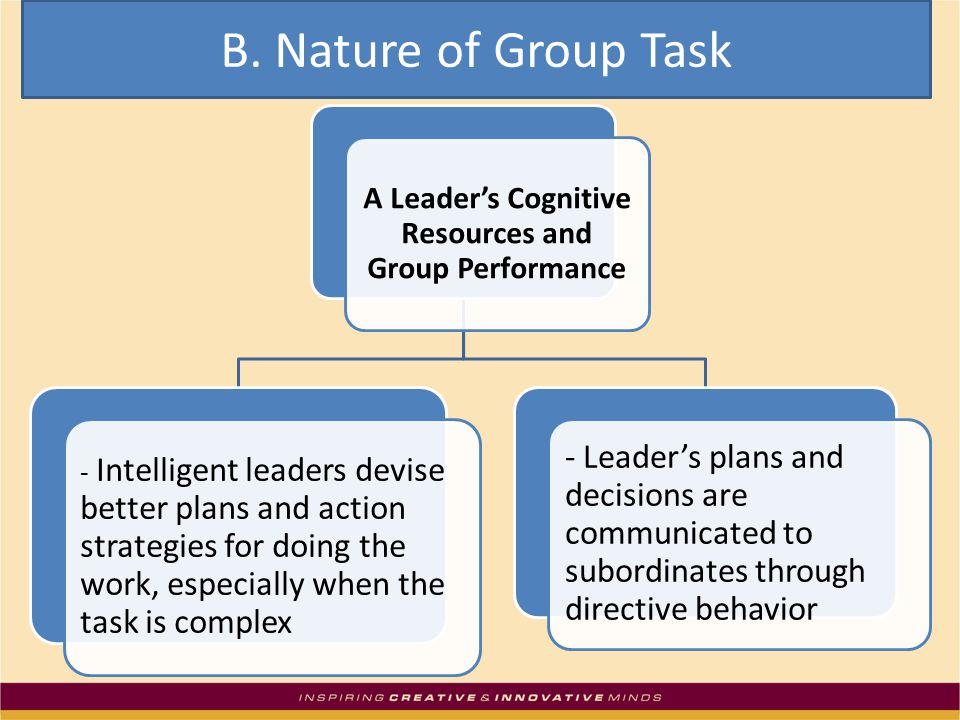 A Leader's Cognitive Resources and Group Performance - Intelligent leaders devise better plans and action strategies for doing the work, especially when the task is complex - Leader's plans and decisions are communicated to subordinates through directive behavior B.