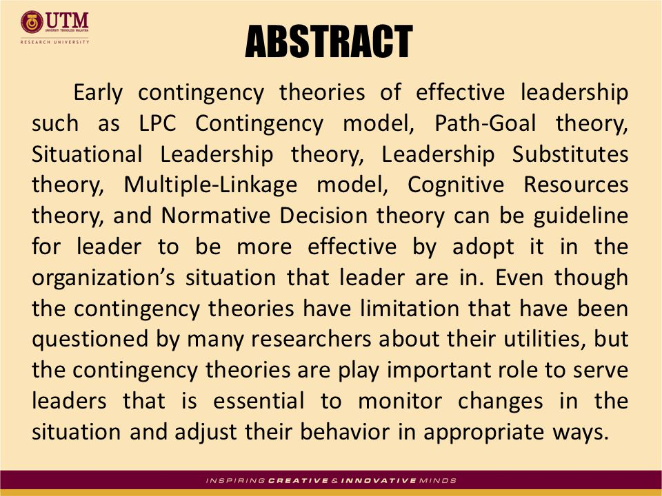ABSTRACT Early contingency theories of effective leadership such as LPC Contingency model, Path-Goal theory, Situational Leadership theory, Leadership Substitutes theory, Multiple-Linkage model, Cognitive Resources theory, and Normative Decision theory can be guideline for leader to be more effective by adopt it in the organization's situation that leader are in.