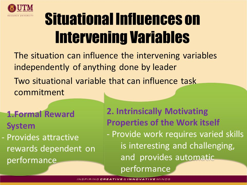 Situational Influences on Intervening Variables The situation can influence the intervening variables independently of anything done by leader Two situational variable that can influence task commitment 1.Formal Reward System - Provides attractive rewards dependent on performance 1.Formal Reward System - Provides attractive rewards dependent on performance 2.