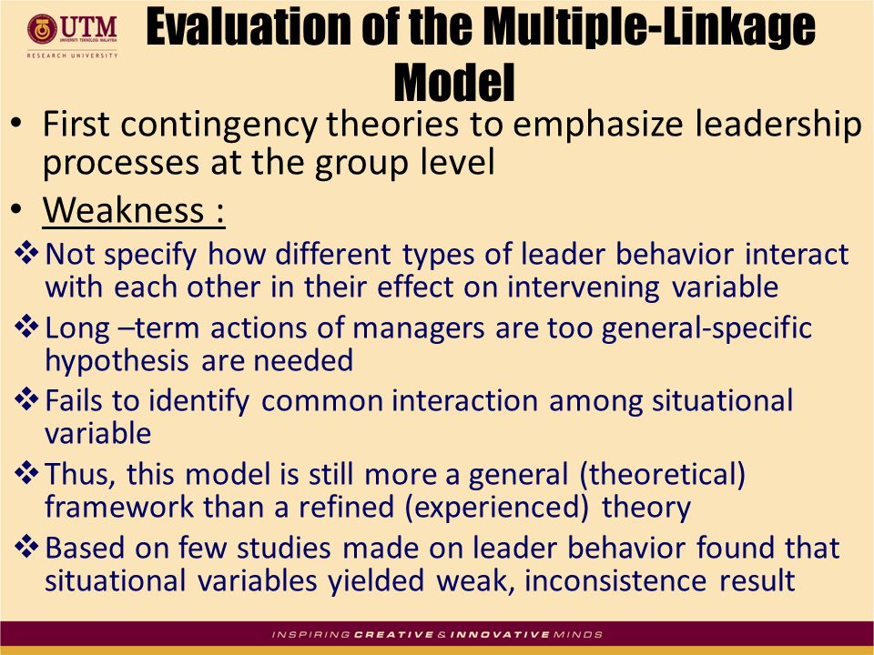 Evaluation of the Multiple-Linkage Model First contingency theories to emphasize leadership processes at the group level Weakness :  Not specify how different types of leader behavior interact with each other in their effect on intervening variable  Long –term actions of managers are too general-specific hypothesis are needed  Fails to identify common interaction among situational variable  Thus, this model is still more a general (theoretical) framework than a refined (experienced) theory  Based on few studies made on leader behavior found that situational variables yielded weak, inconsistence result