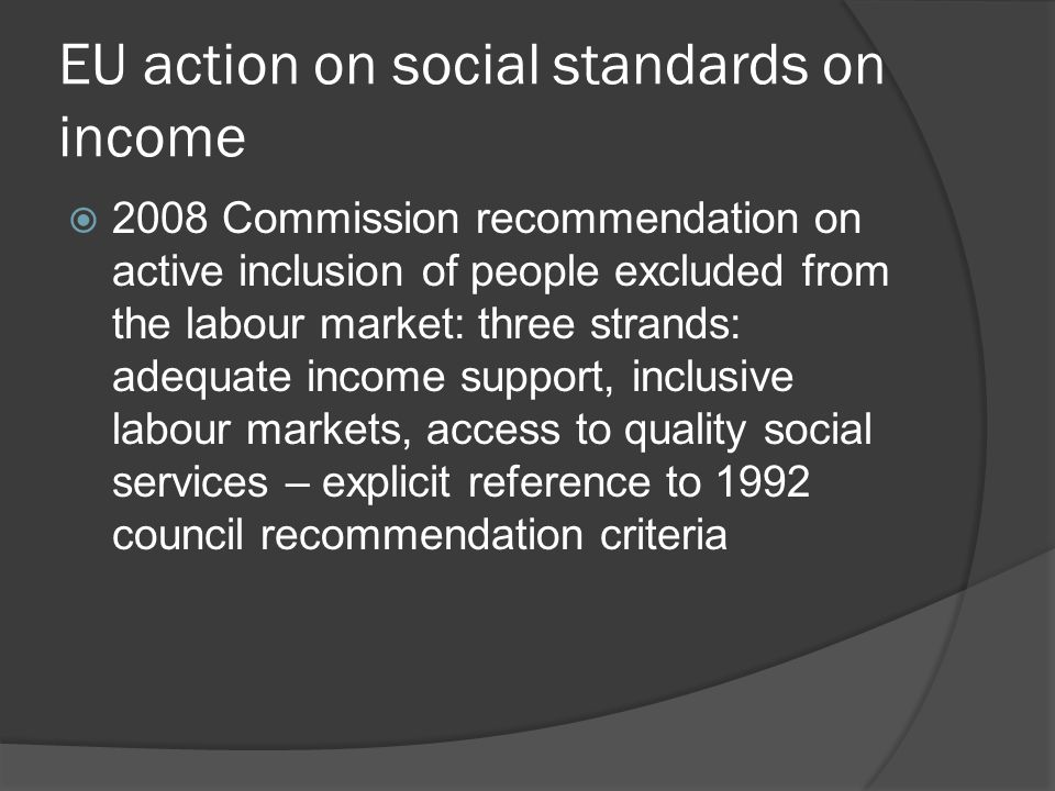 EU action on social standards on income  2008 Commission recommendation on active inclusion of people excluded from the labour market: three strands: