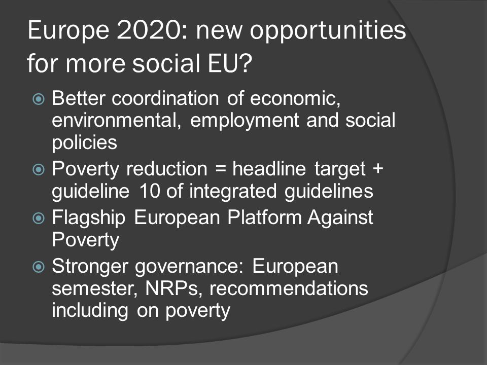 Europe 2020: new opportunities for more social EU?  Better coordination of economic, environmental, employment and social policies  Poverty reductio