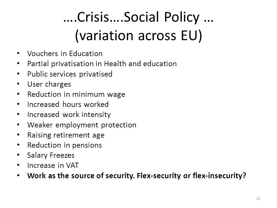 ….Crisis….Social Policy … (variation across EU) Vouchers in Education Partial privatisation in Health and education Public services privatised User charges Reduction in minimum wage Increased hours worked Increased work intensity Weaker employment protection Raising retirement age Reduction in pensions Salary Freezes Increase in VAT Work as the source of security.
