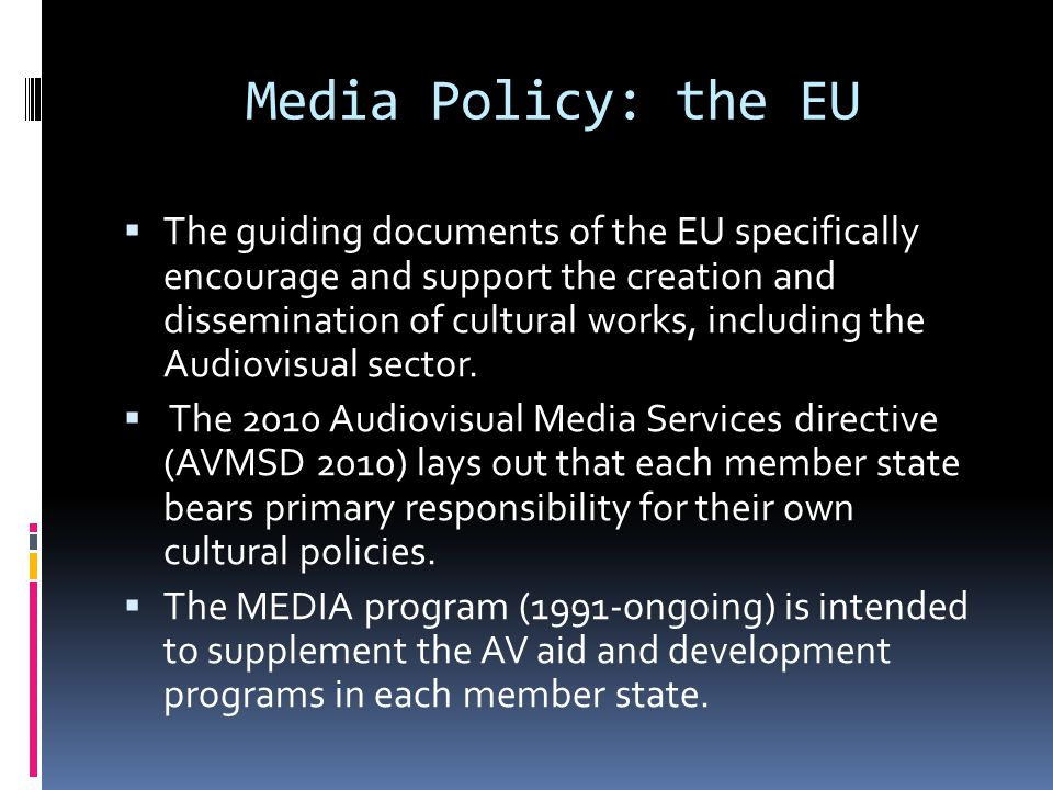 Media Policy: the EU  The guiding documents of the EU specifically encourage and support the creation and dissemination of cultural works, including the Audiovisual sector.