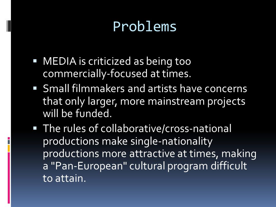 Problems  MEDIA is criticized as being too commercially-focused at times.  Small filmmakers and artists have concerns that only larger, more mainstr
