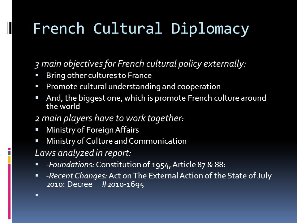 French Cultural Diplomacy 3 main objectives for French cultural policy externally:  Bring other cultures to France  Promote cultural understanding and cooperation  And, the biggest one, which is promote French culture around the world 2 main players have to work together :  Ministry of Foreign Affairs  Ministry of Culture and Communication Laws analyzed in report:  -Foundations: Constitution of 1954, Article 87 & 88:  -Recent Changes: Act on The External Action of the State of July 2010: Decree #2010-1695 
