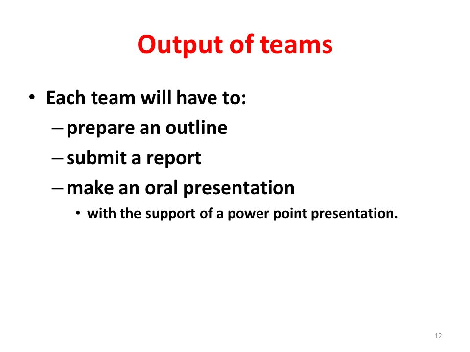 Output of teams Each team will have to: – prepare an outline – submit a report – make an oral presentation with the support of a power point presentation.
