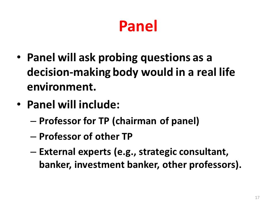 Panel Panel will ask probing questions as a decision-making body would in a real life environment. Panel will include: – Professor for TP (chairman of