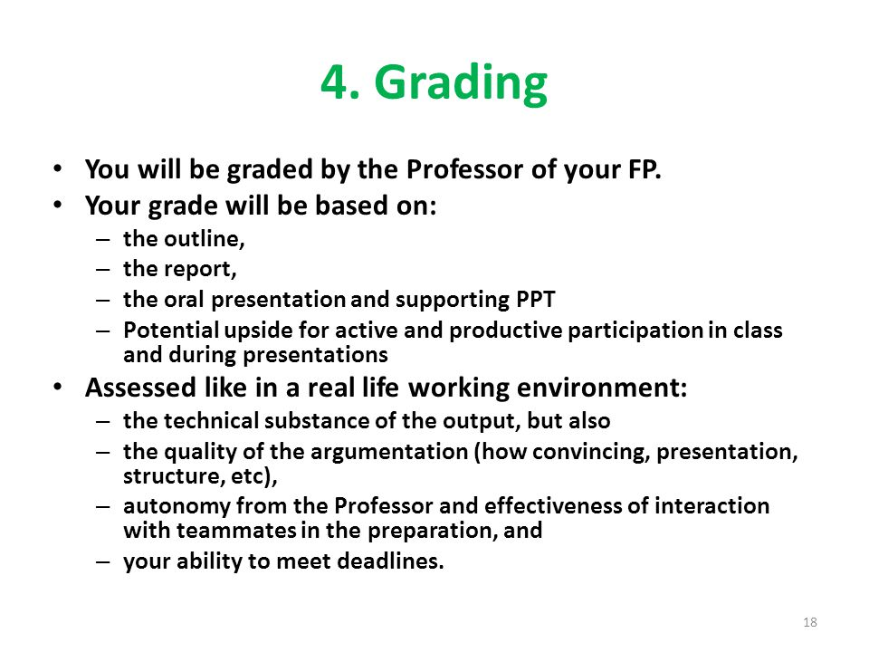4. Grading You will be graded by the Professor of your FP. Your grade will be based on: – the outline, – the report, – the oral presentation and suppo