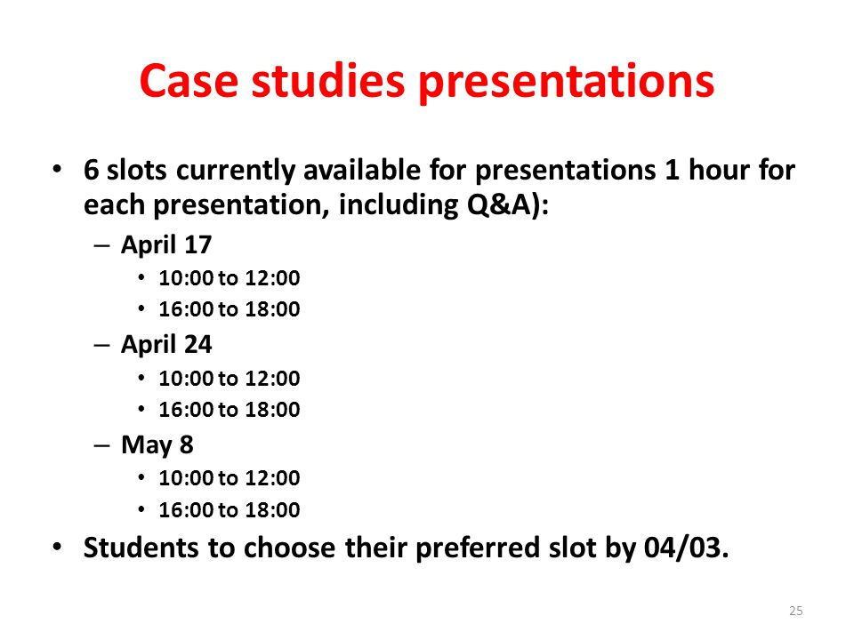 Case studies presentations 6 slots currently available for presentations 1 hour for each presentation, including Q&A): – April 17 10:00 to 12:00 16:00 to 18:00 – April 24 10:00 to 12:00 16:00 to 18:00 – May 8 10:00 to 12:00 16:00 to 18:00 Students to choose their preferred slot by 04/03.