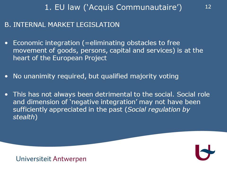 12 1. EU law ('Acquis Communautaire') B. INTERNAL MARKET LEGISLATION Economic integration (=eliminating obstacles to free movement of goods, persons,