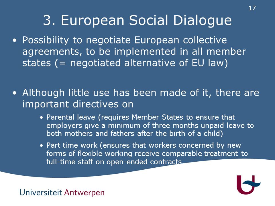 17 3. European Social Dialogue Possibility to negotiate European collective agreements, to be implemented in all member states (= negotiated alternati